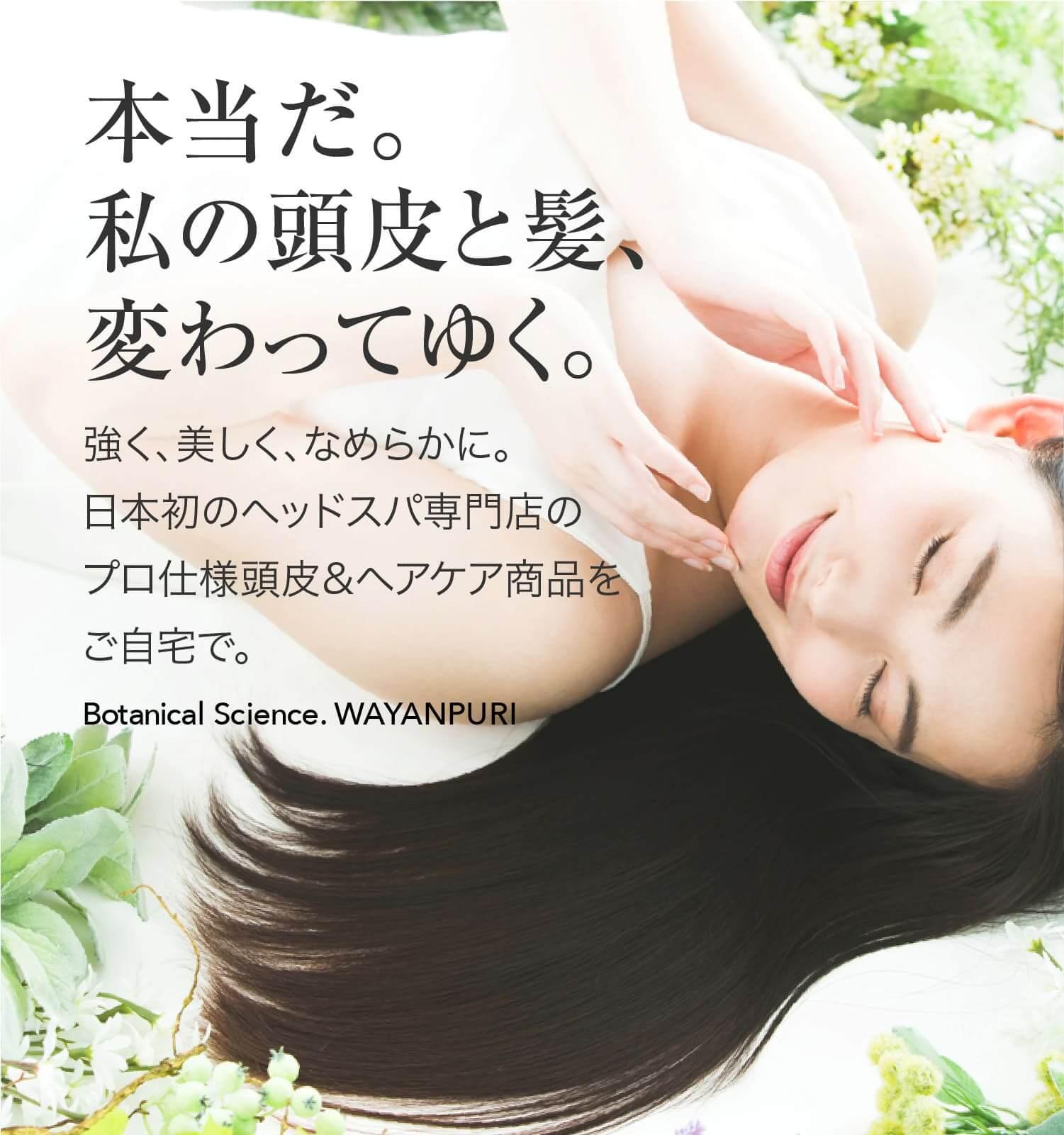本当だ。私の髪、変わってゆく。強く、美しく、なめらかに。日本初のヘッドスパ専門店のプロ仕様ヘアケア商品をご自宅で。Botanical Science. WAYANPURI